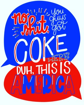 """No shit, you guys got COKE here?"" ""Duh, this is America."" #cluelessincursive"